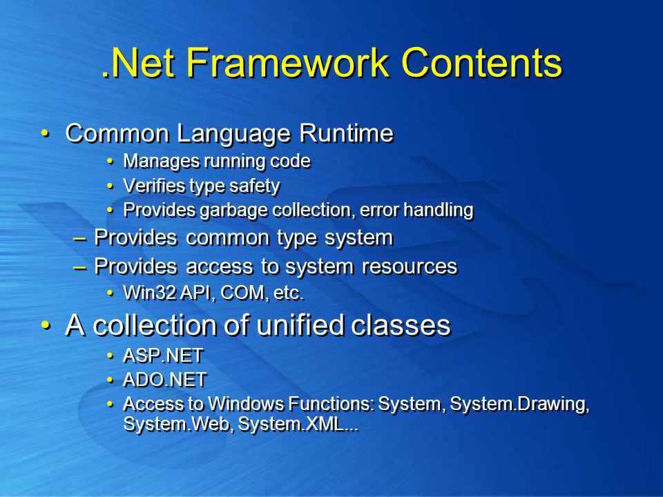 .Net Framework Contents Common Language Runtime Manages running code Verifies type safety Provides garbage collection, error handling –Provides common type system –Provides access to system resources Win32 API, COM, etc.