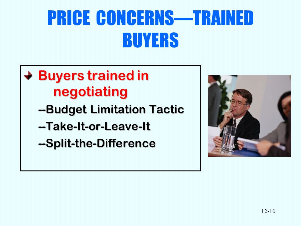 12-10 PRICE CONCERNS—TRAINED BUYERS Buyers trained in negotiating Buyers trained in negotiating --Budget Limitation Tactic --Take-It-or-Leave-It--Split-the-Difference