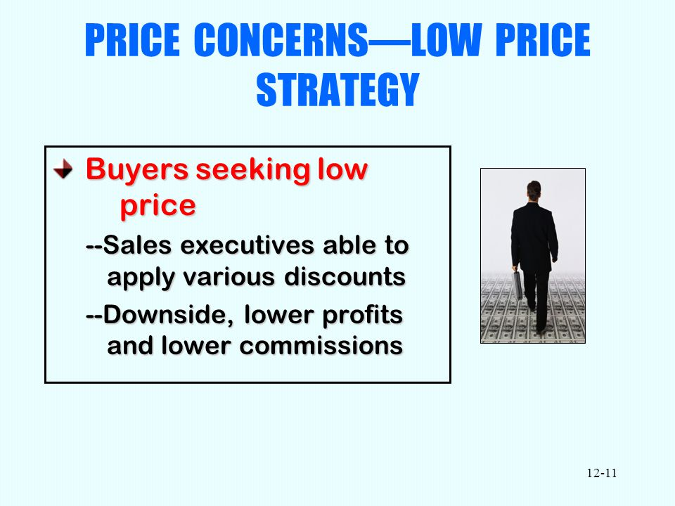 12-11 PRICE CONCERNS—LOW PRICE STRATEGY Buyers seeking low price Buyers seeking low price --Sales executives able to apply various discounts --Downside, lower profits and lower commissions