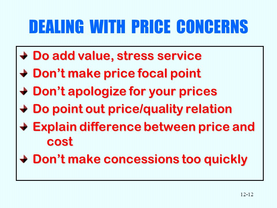 12-12 DEALING WITH PRICE CONCERNS Do add value, stress service Do add value, stress service Don't make price focal point Don't make price focal point Don't apologize for your prices Don't apologize for your prices Do point out price/quality relation Do point out price/quality relation Explain difference between price and cost Explain difference between price and cost Don't make concessions too quickly Don't make concessions too quickly