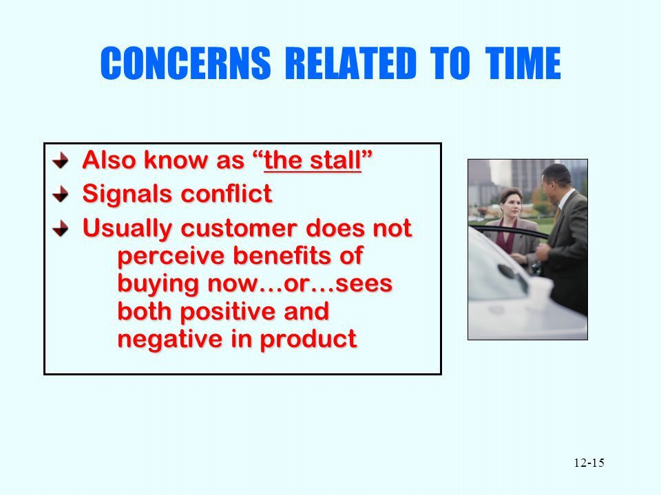 12-15 CONCERNS RELATED TO TIME Also know as the stall Also know as the stall Signals conflict Signals conflict Usually customer does not perceive benefits of buying now…or…sees both positive and negative in product Usually customer does not perceive benefits of buying now…or…sees both positive and negative in product