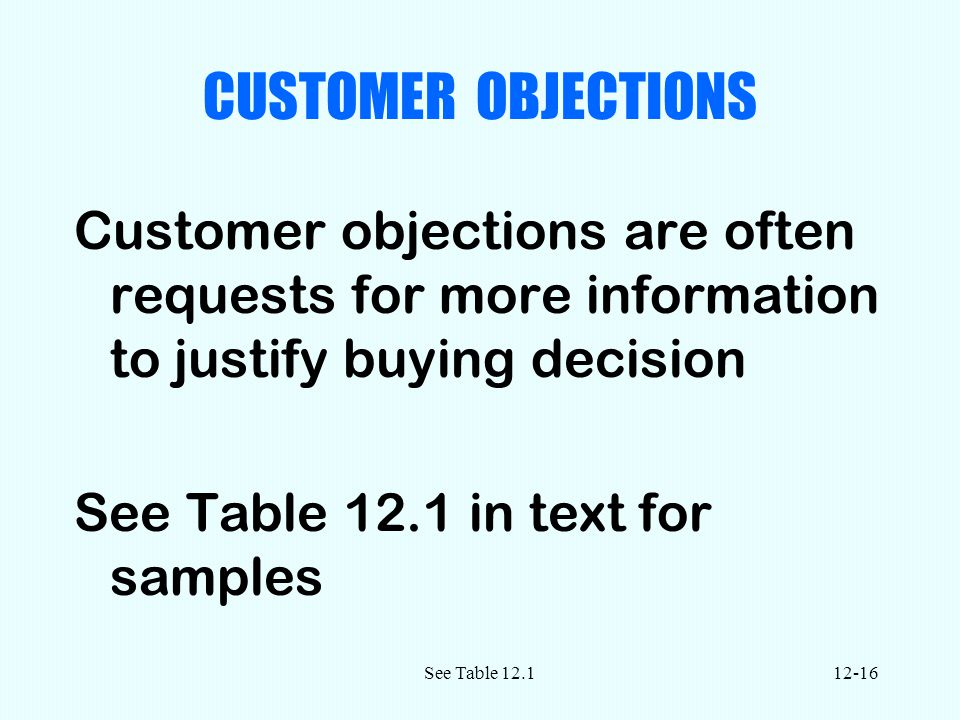 See Table CUSTOMER OBJECTIONS Customer objections are often requests for more information to justify buying decision See Table 12.1 in text for samples