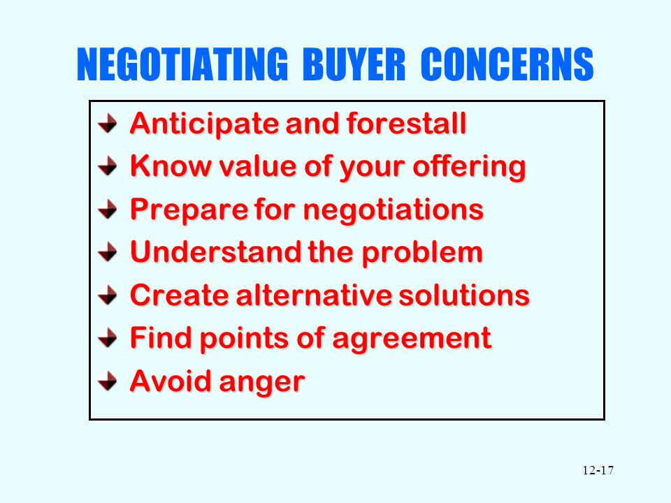12-17 NEGOTIATING BUYER CONCERNS Anticipate and forestall Anticipate and forestall Know value of your offering Know value of your offering Prepare for negotiations Prepare for negotiations Understand the problem Understand the problem Create alternative solutions Create alternative solutions Find points of agreement Find points of agreement Avoid anger Avoid anger