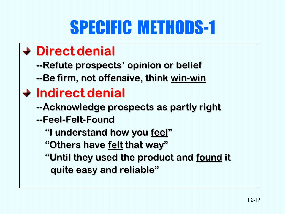 12-18 SPECIFIC METHODS-1 Direct denial Direct denial --Refute prospects' opinion or belief --Be firm, not offensive, think win-win Indirect denial Indirect denial --Acknowledge prospects as partly right --Feel-Felt-Found I understand how you feel Others have felt that way Until they used the product and found it quite easy and reliable