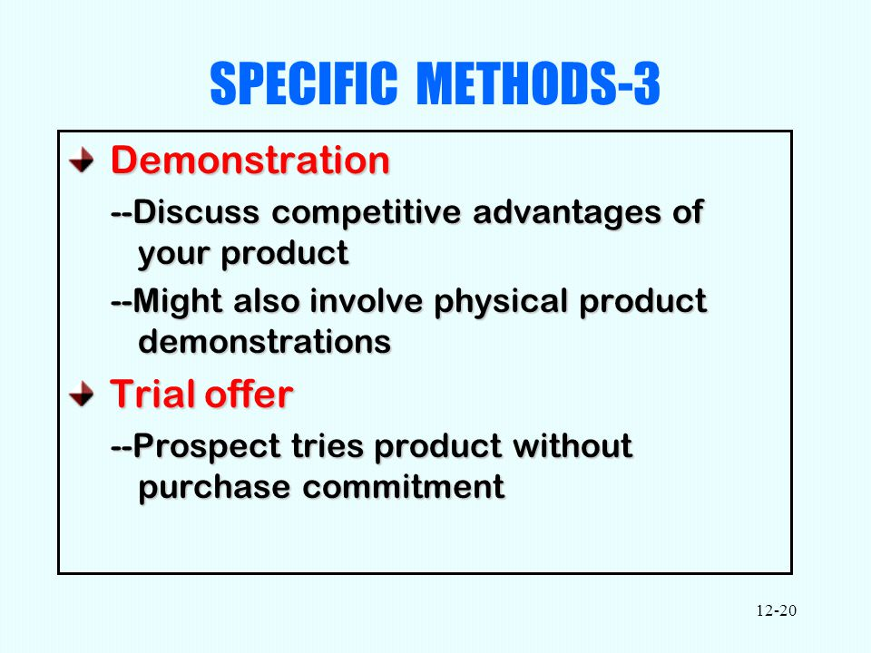 12-20 SPECIFIC METHODS-3 Demonstration Demonstration --Discuss competitive advantages of your product --Might also involve physical product demonstrations Trial offer Trial offer --Prospect tries product without purchase commitment