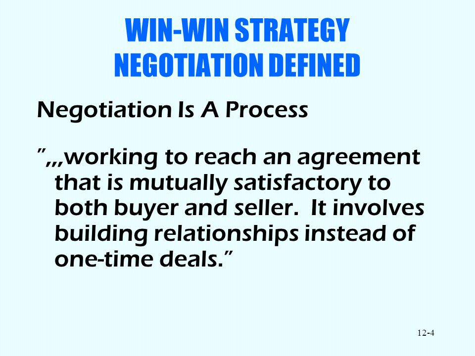 12-4 WIN-WIN STRATEGY NEGOTIATION DEFINED Negotiation Is A Process ,,,working to reach an agreement that is mutually satisfactory to both buyer and seller.