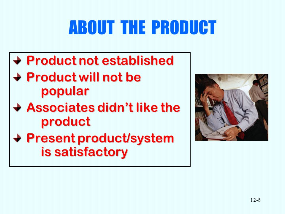 12-8 ABOUT THE PRODUCT Product not established Product not established Product will not be popular Product will not be popular Associates didn't like the product Associates didn't like the product Present product/system is satisfactory Present product/system is satisfactory