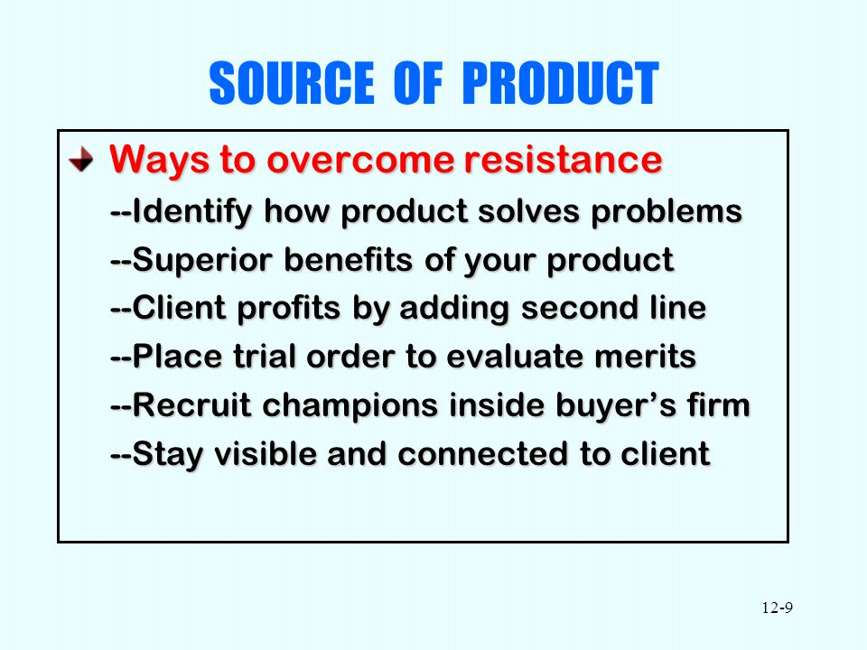 12-9 SOURCE OF PRODUCT Ways to overcome resistance Ways to overcome resistance --Identify how product solves problems --Superior benefits of your product --Client profits by adding second line --Place trial order to evaluate merits --Recruit champions inside buyer's firm --Stay visible and connected to client