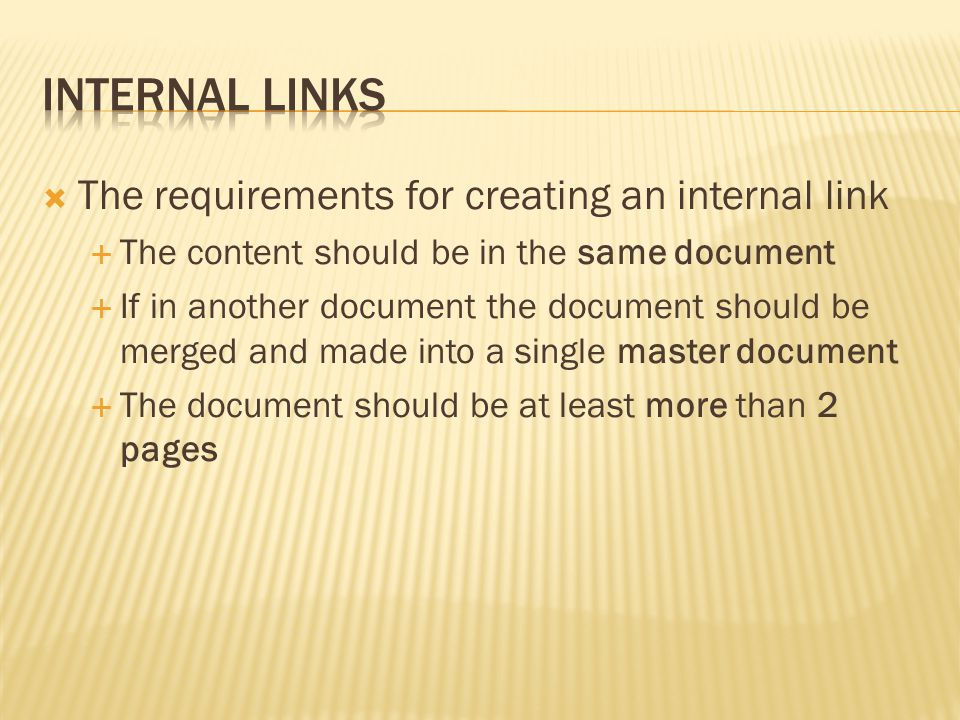  The requirements for creating an internal link  The content should be in the same document  If in another document the document should be merged and made into a single master document  The document should be at least more than 2 pages