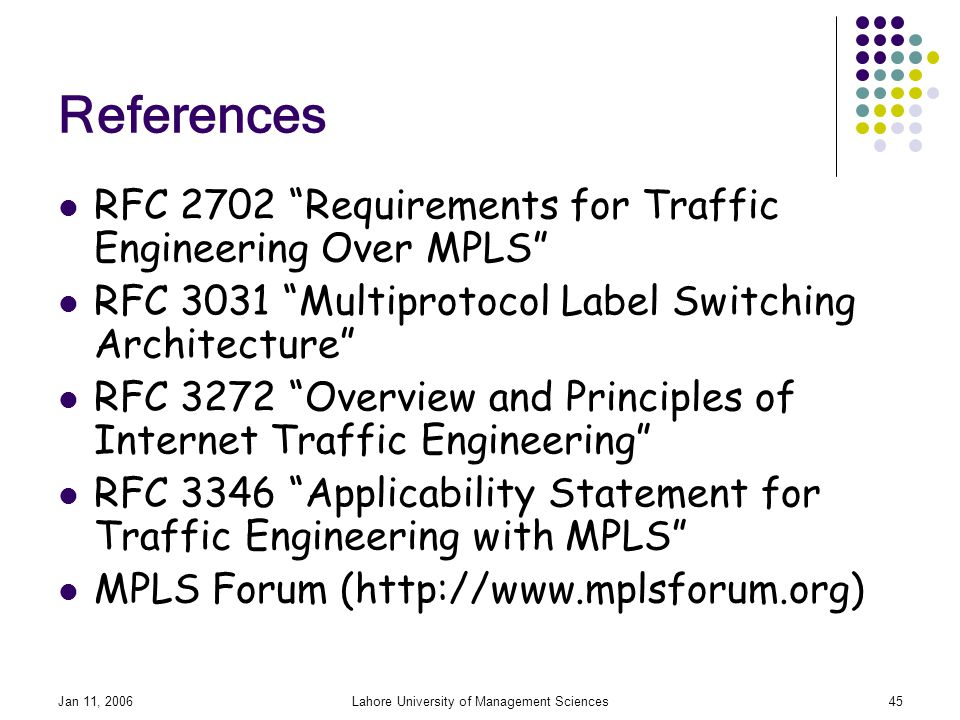 Jan 11, 2006Lahore University of Management Sciences45 References RFC 2702 Requirements for Traffic Engineering Over MPLS RFC 3031 Multiprotocol Label Switching Architecture RFC 3272 Overview and Principles of Internet Traffic Engineering RFC 3346 Applicability Statement for Traffic Engineering with MPLS MPLS Forum (