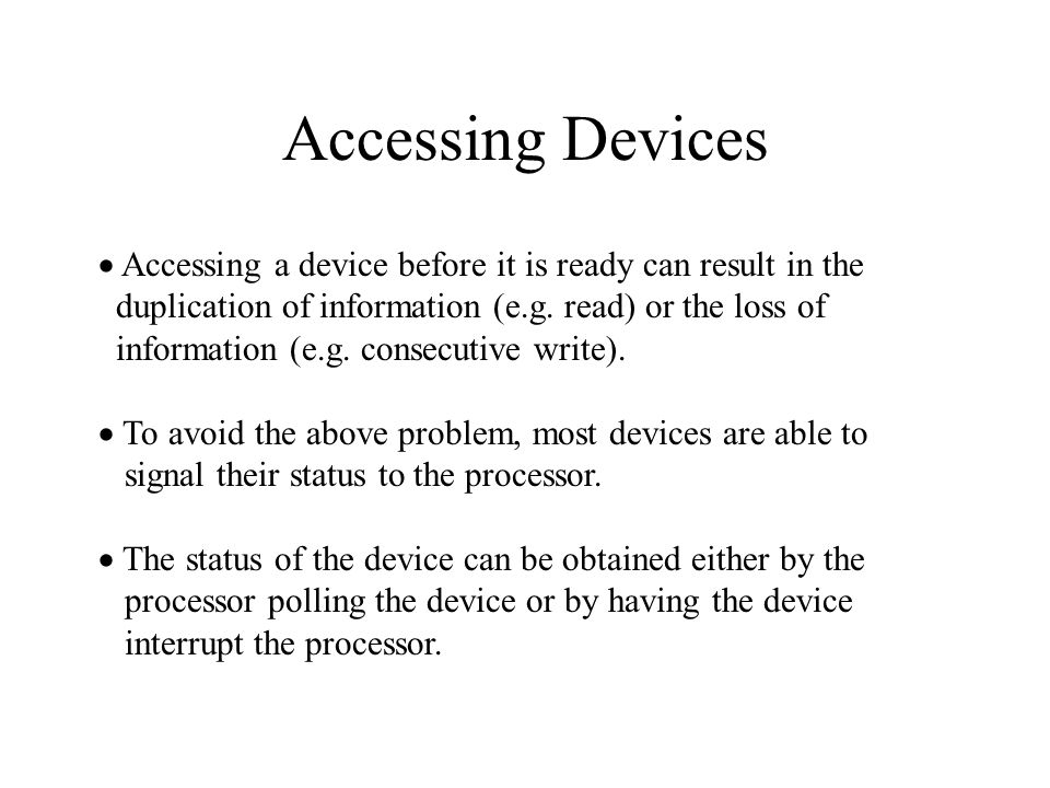 Accessing Devices  Accessing a device before it is ready can result in the duplication of information (e.g.