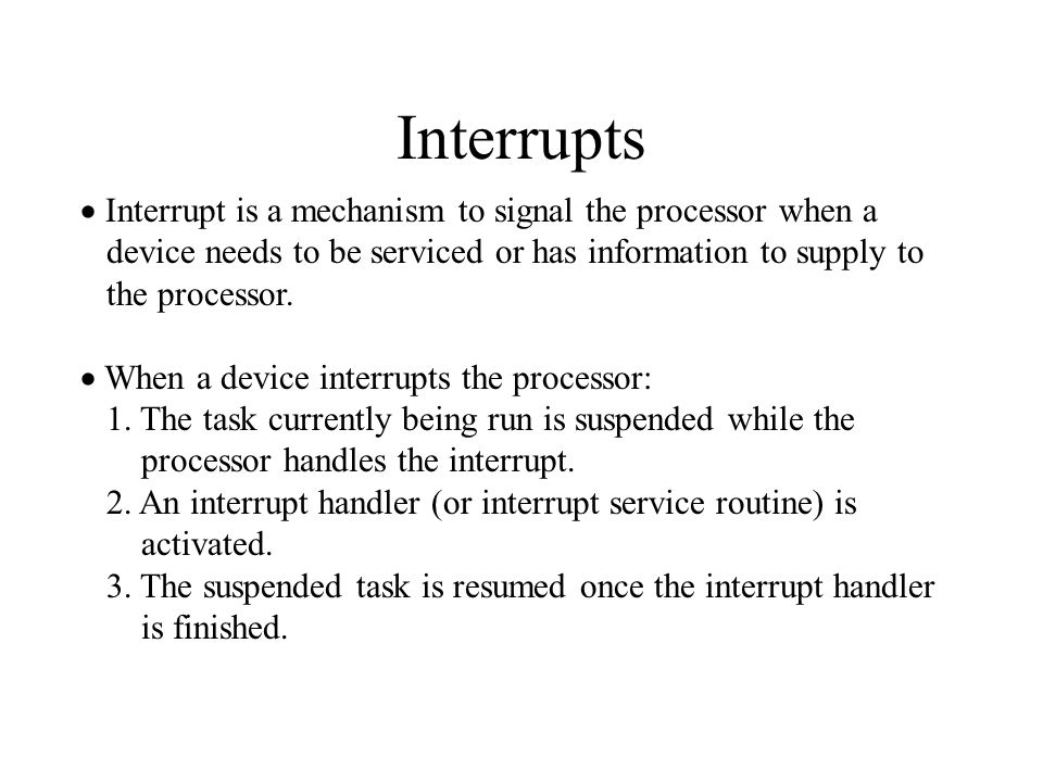 Interrupts  Interrupt is a mechanism to signal the processor when a device needs to be serviced or has information to supply to the processor.