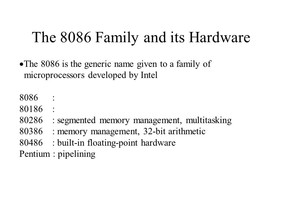 The 8086 Family and its Hardware  The 8086 is the generic name given to a family of microprocessors developed by Intel 8086 : : : segmented memory management, multitasking : memory management, 32-bit arithmetic : built-in floating-point hardware Pentium : pipelining