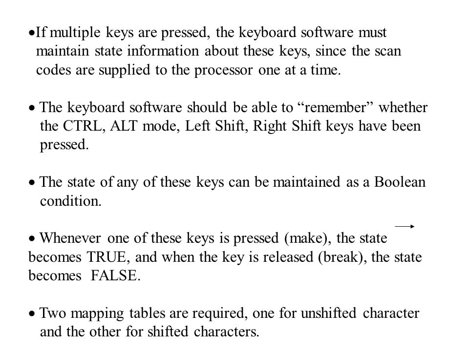  If multiple keys are pressed, the keyboard software must maintain state information about these keys, since the scan codes are supplied to the processor one at a time.