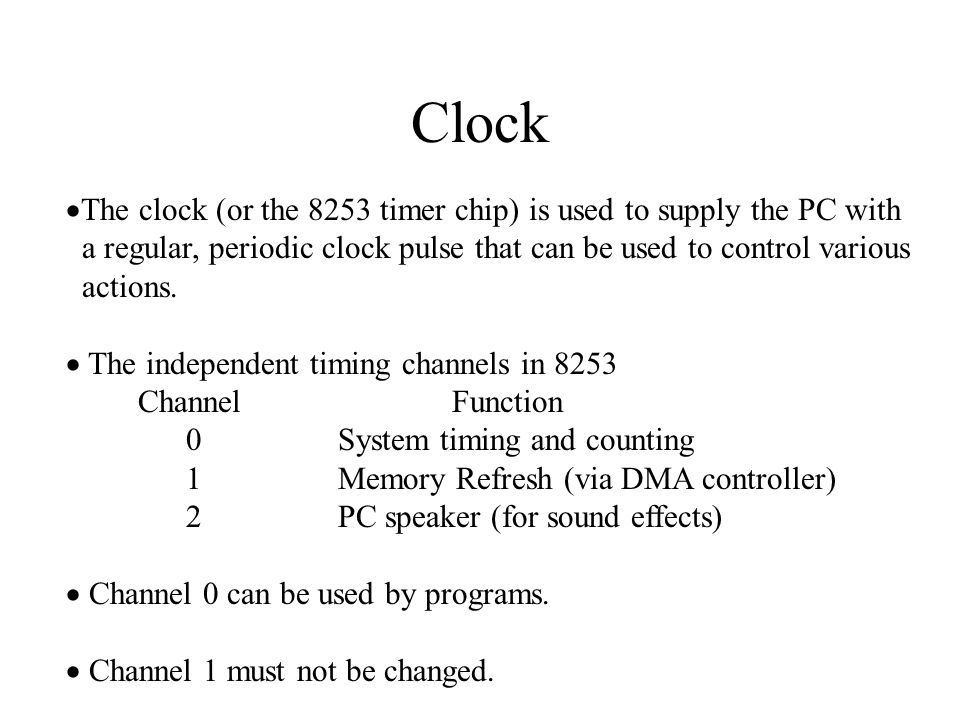 Clock  The clock (or the 8253 timer chip) is used to supply the PC with a regular, periodic clock pulse that can be used to control various actions.