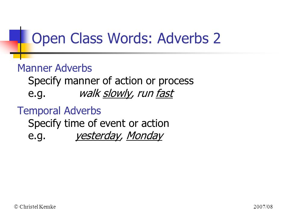 2007/08  Christel Kemke Open Class Words: Adverbs 2 Manner Adverbs Specify manner of action or process e.g.