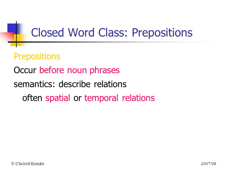 2007/08  Christel Kemke Closed Word Class: Prepositions Prepositions Occur before noun phrases semantics: describe relations often spatial or temporal relations