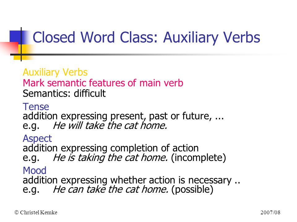 2007/08  Christel Kemke Closed Word Class: Auxiliary Verbs Auxiliary Verbs Mark semantic features of main verb Semantics: difficult Tense addition expressing present, past or future,...