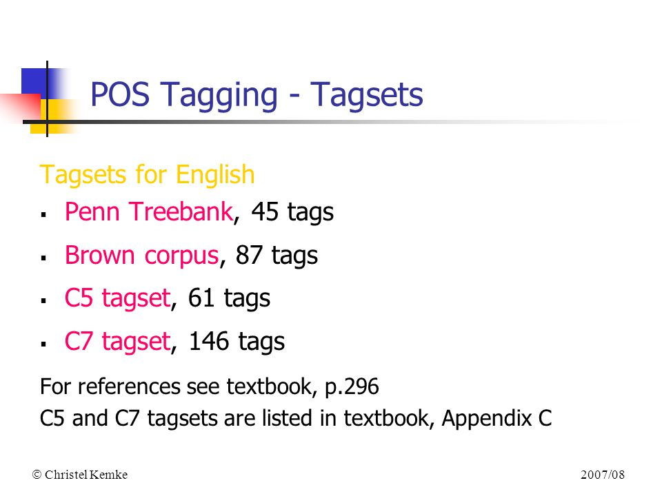 2007/08  Christel Kemke POS Tagging - Tagsets Tagsets for English  Penn Treebank, 45 tags  Brown corpus, 87 tags  C5 tagset, 61 tags  C7 tagset, 146 tags For references see textbook, p.296 C5 and C7 tagsets are listed in textbook, Appendix C