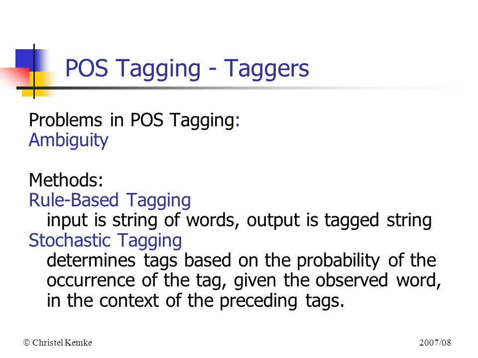 2007/08  Christel Kemke POS Tagging - Taggers Problems in POS Tagging: Ambiguity Methods: Rule-Based Tagging input is string of words, output is tagged string Stochastic Tagging determines tags based on the probability of the occurrence of the tag, given the observed word, in the context of the preceding tags.