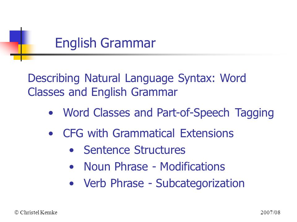 2007/08  Christel Kemke English Grammar Describing Natural Language Syntax: Word Classes and English Grammar Word Classes and Part-of-Speech Tagging CFG with Grammatical Extensions Sentence Structures Noun Phrase - Modifications Verb Phrase - Subcategorization