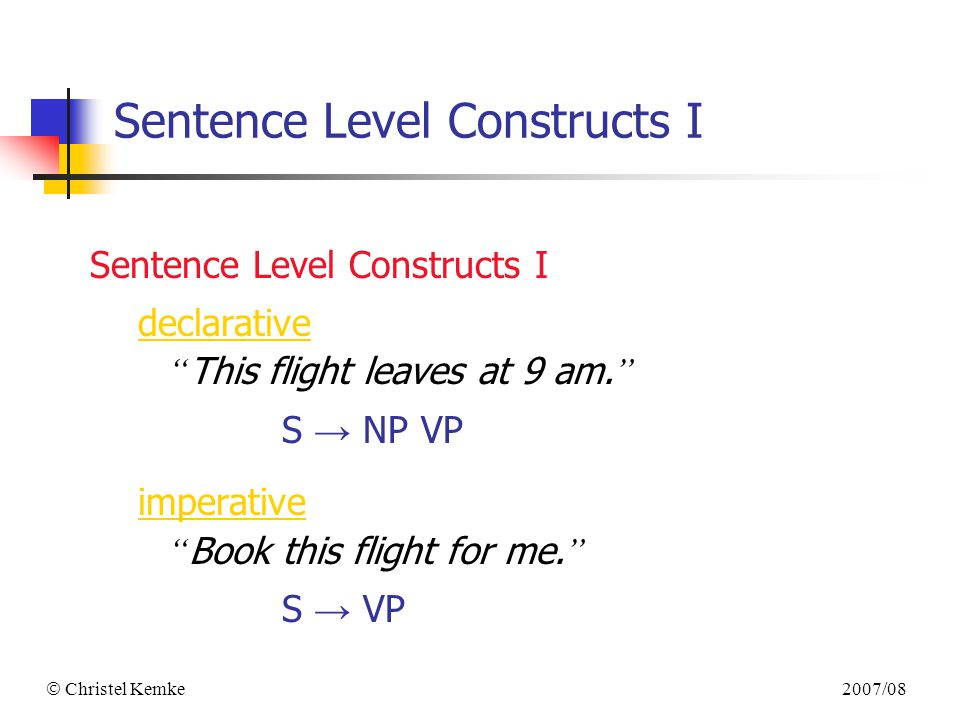 2007/08  Christel Kemke Sentence Level Constructs I declarative This flight leaves at 9 am.