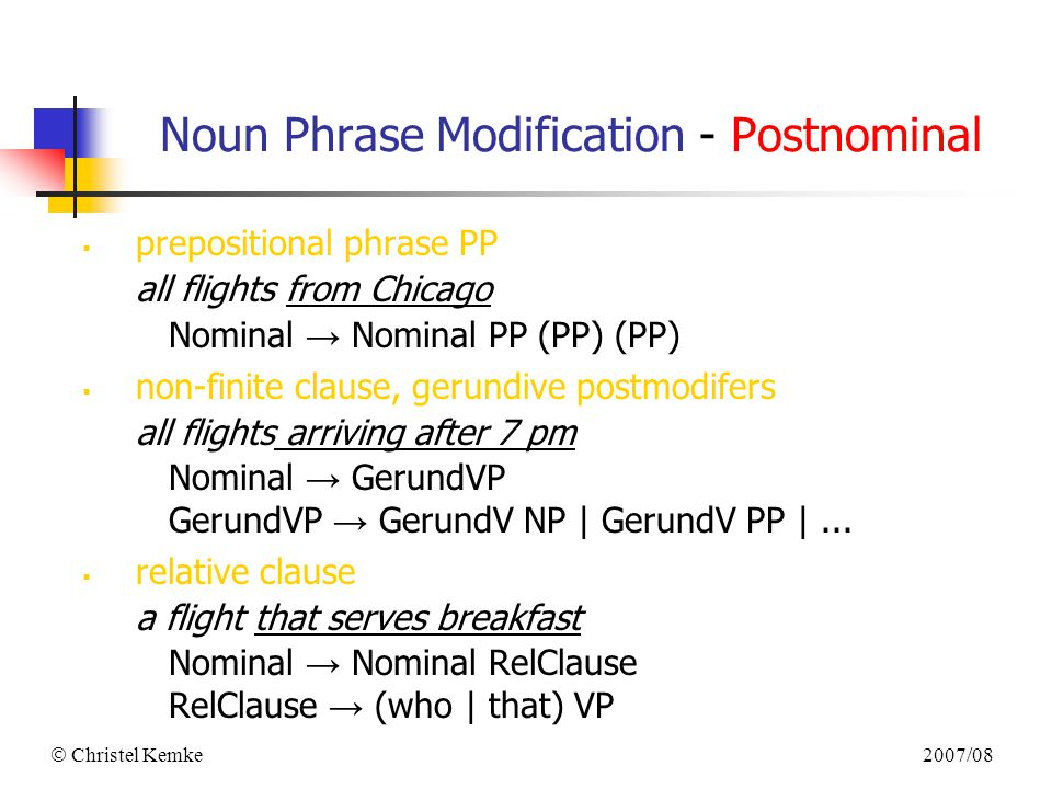 2007/08  Christel Kemke Noun Phrase Modification - Postnominal  prepositional phrase PP all flights from Chicago Nominal → Nominal PP (PP) (PP)  non-finite clause, gerundive postmodifers all flights arriving after 7 pm Nominal → GerundVP GerundVP → GerundV NP | GerundV PP |...