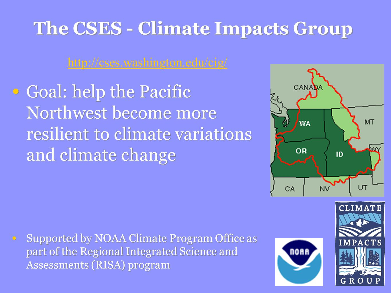The CSES - Climate Impacts Group Goal: help the Pacific Northwest become more resilient to climate variations and climate change Supported by NOAA Climate Program Office as part of the Regional Integrated Science and Assessments (RISA) program Goal: help the Pacific Northwest become more resilient to climate variations and climate change Supported by NOAA Climate Program Office as part of the Regional Integrated Science and Assessments (RISA) program