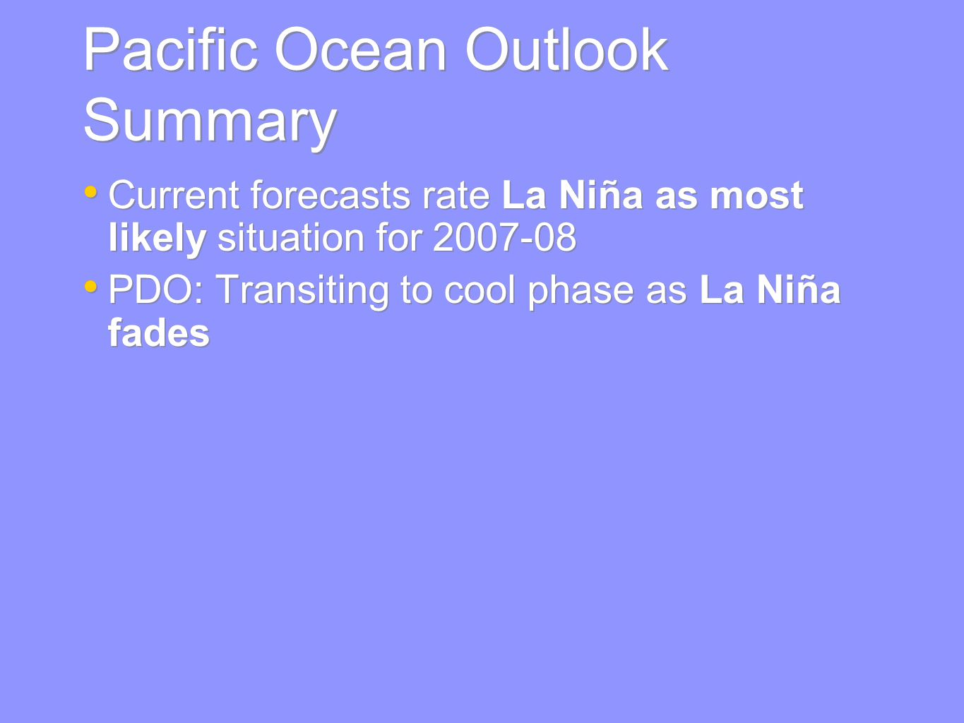 Pacific Ocean Outlook Summary Current forecasts rate La Niña as most likely situation for PDO: Transiting to cool phase as La Niña fades Current forecasts rate La Niña as most likely situation for PDO: Transiting to cool phase as La Niña fades