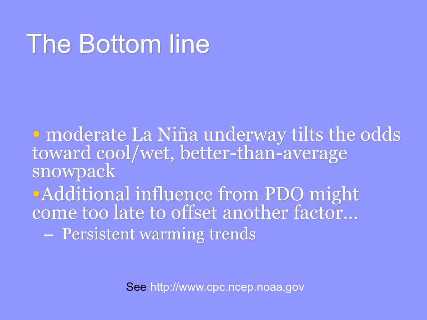 The Bottom line moderate La Niña underway tilts the odds toward cool/wet, better-than-average snowpack Additional influence from PDO might come too late to offset another factor… – Persistent warming trends moderate La Niña underway tilts the odds toward cool/wet, better-than-average snowpack Additional influence from PDO might come too late to offset another factor… – Persistent warming trends See
