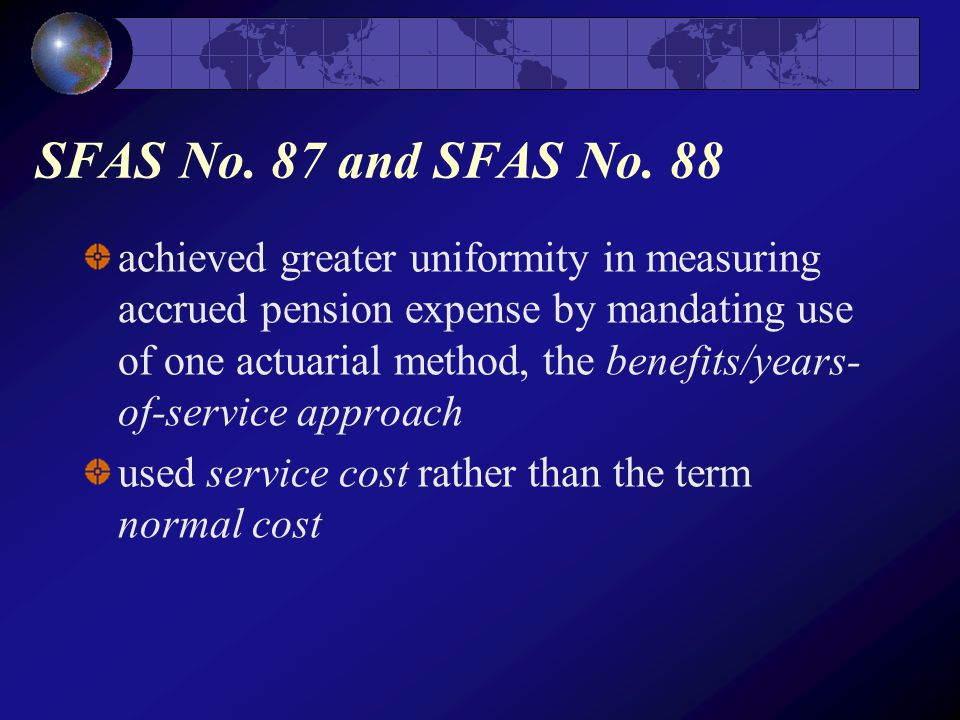 achieved greater uniformity in measuring accrued pension expense by mandating use of one actuarial method, the benefits/years- of-service approach used service cost rather than the term normal cost