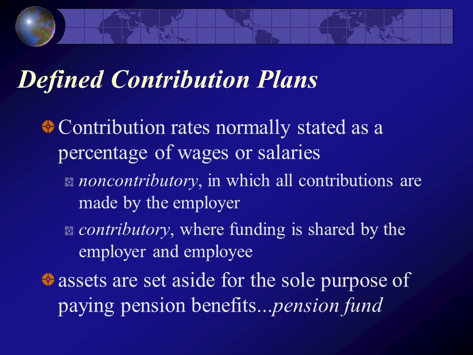 Defined Contribution Plans Contribution rates normally stated as a percentage of wages or salaries noncontributory, in which all contributions are made by the employer contributory, where funding is shared by the employer and employee assets are set aside for the sole purpose of paying pension benefits...pension fund