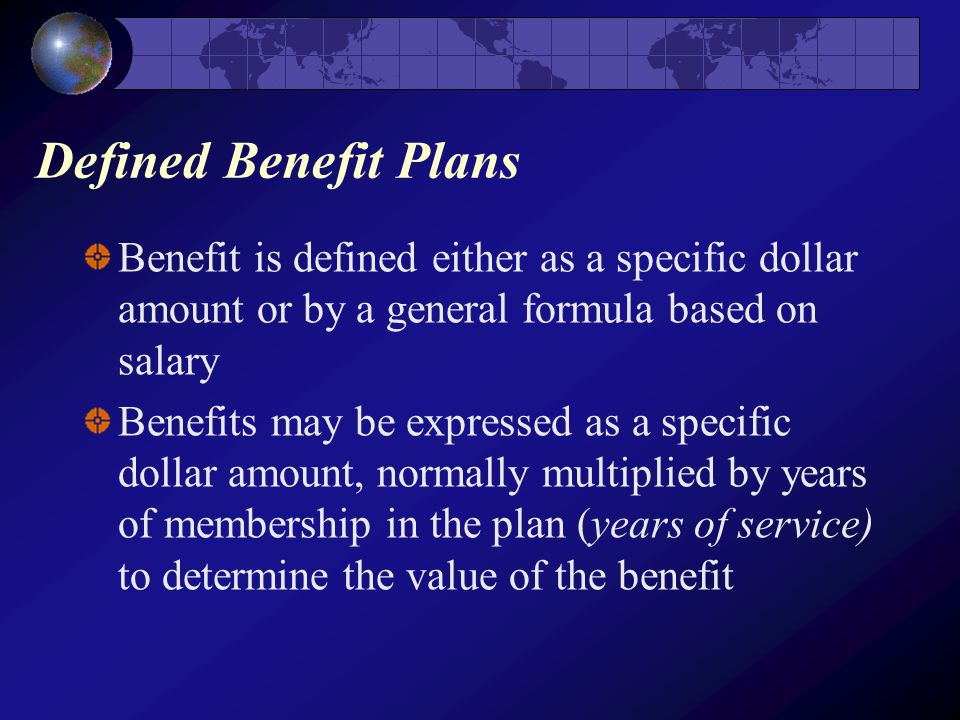 Defined Benefit Plans Benefit is defined either as a specific dollar amount or by a general formula based on salary Benefits may be expressed as a specific dollar amount, normally multiplied by years of membership in the plan (years of service) to determine the value of the benefit