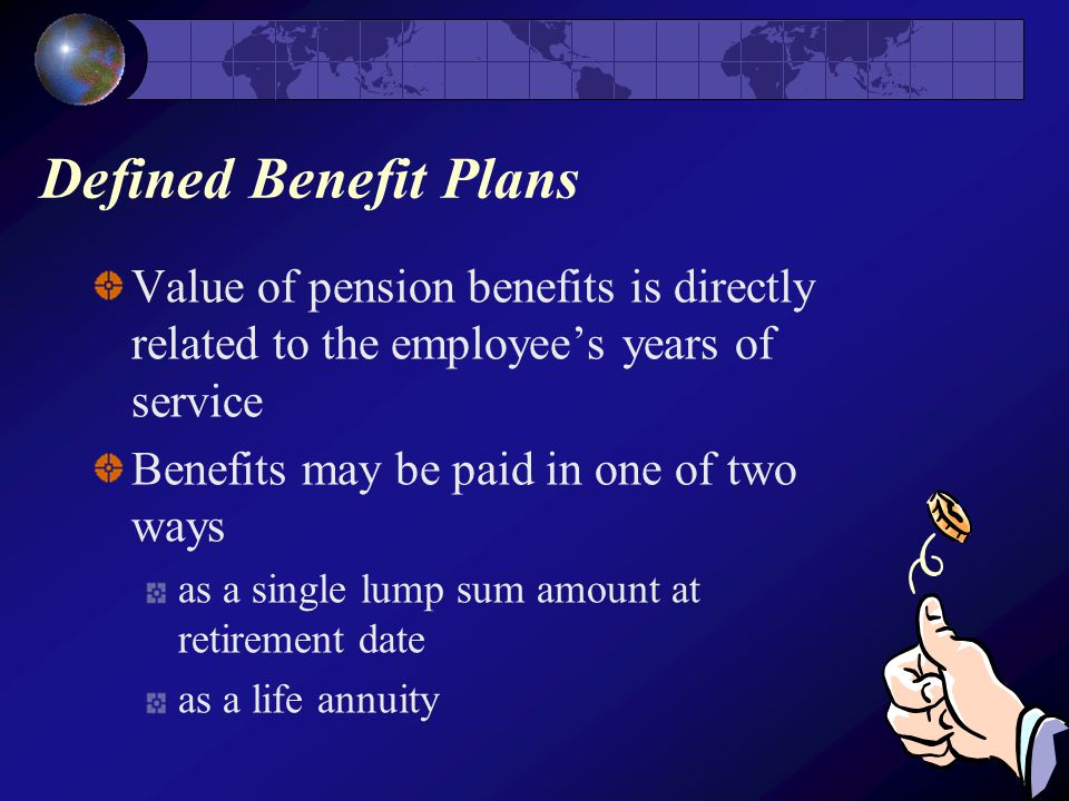 Defined Benefit Plans Value of pension benefits is directly related to the employee's years of service Benefits may be paid in one of two ways as a single lump sum amount at retirement date as a life annuity