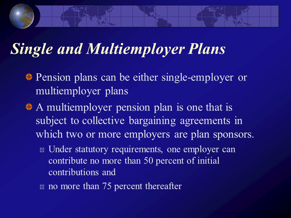 Single and Multiemployer Plans Pension plans can be either single-employer or multiemployer plans A multiemployer pension plan is one that is subject to collective bargaining agreements in which two or more employers are plan sponsors.