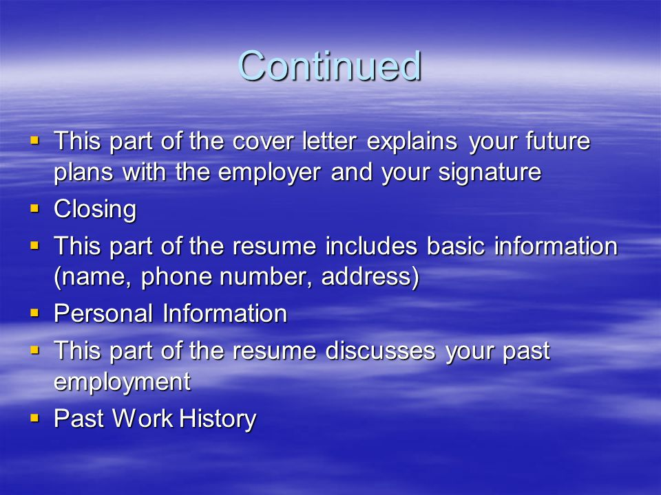 Continued  This part of the cover letter explains your future plans with the employer and your signature  Closing  This part of the resume includes basic information (name, phone number, address)  Personal Information  This part of the resume discusses your past employment  Past Work History