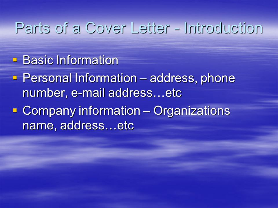 Parts of a Cover Letter - Introduction  Basic Information  Personal Information – address, phone number,  address…etc  Company information – Organizations name, address…etc