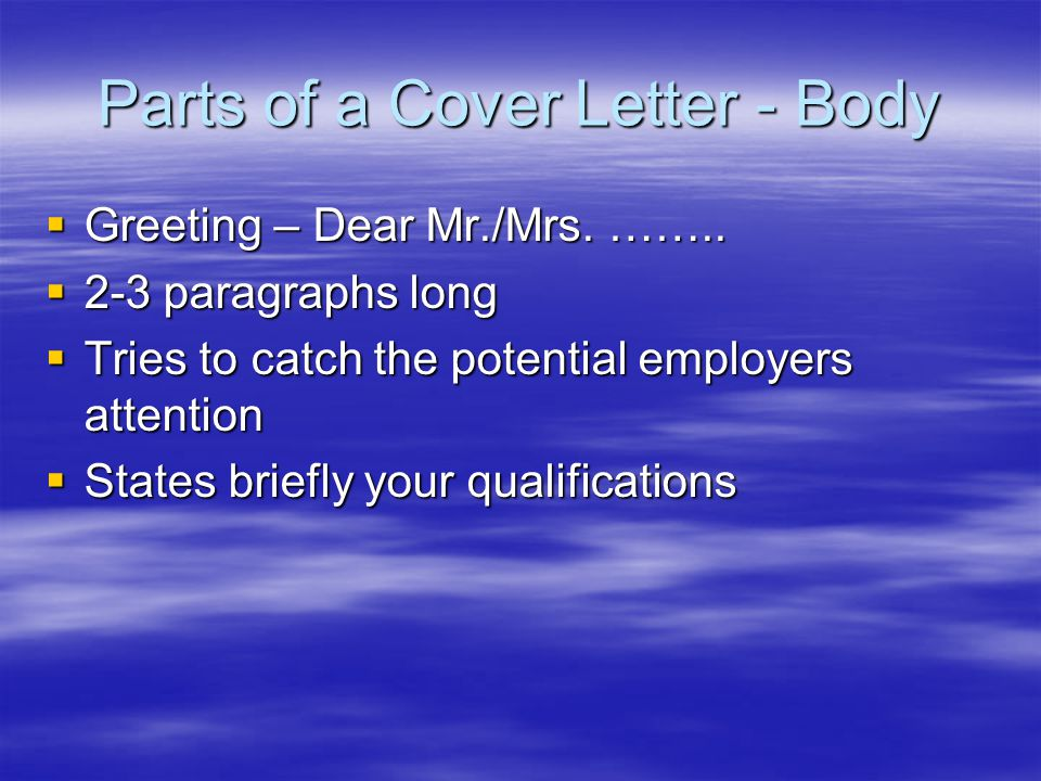 Parts of a Cover Letter - Body  Greeting – Dear Mr./Mrs.