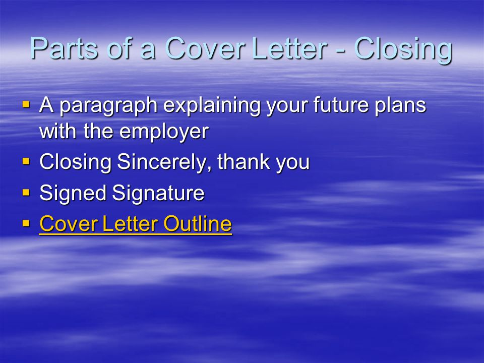 Parts of a Cover Letter - Closing  A paragraph explaining your future plans with the employer  Closing Sincerely, thank you  Signed Signature  Cover Letter Outline Cover Letter Outline Cover Letter Outline
