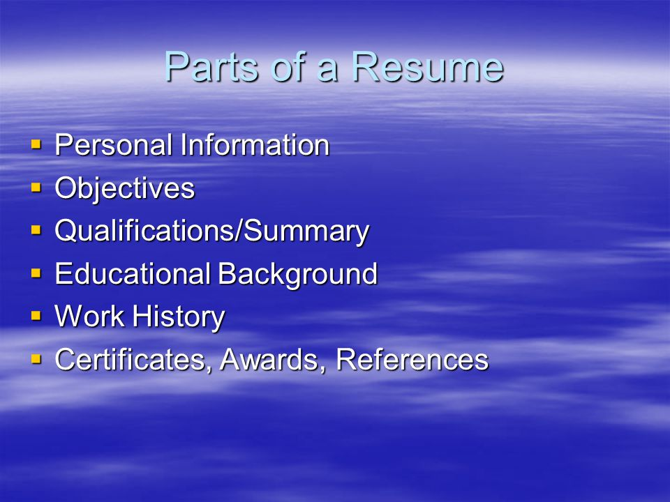 Parts of a Resume  Personal Information  Objectives  Qualifications/Summary  Educational Background  Work History  Certificates, Awards, References