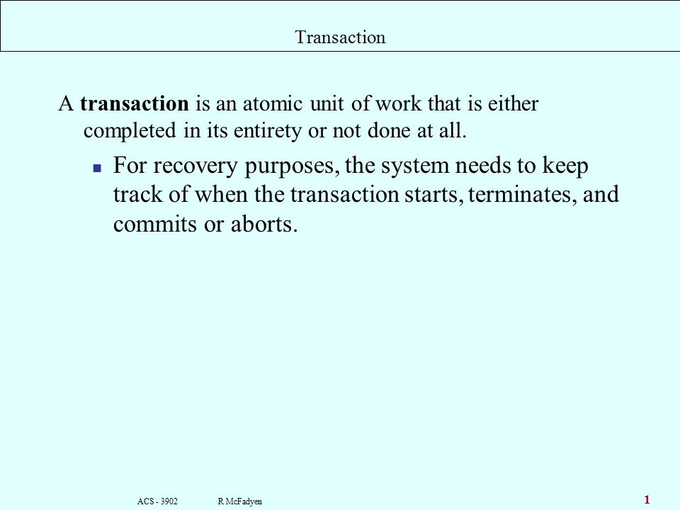 ACS R McFadyen 1 Transaction A transaction is an atomic unit of work that is either completed in its entirety or not done at all.