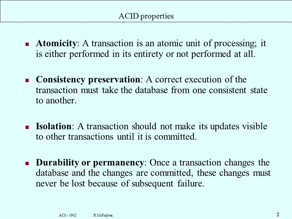 ACS R McFadyen 2 ACID properties Atomicity: A transaction is an atomic unit of processing; it is either performed in its entirety or not performed at all.