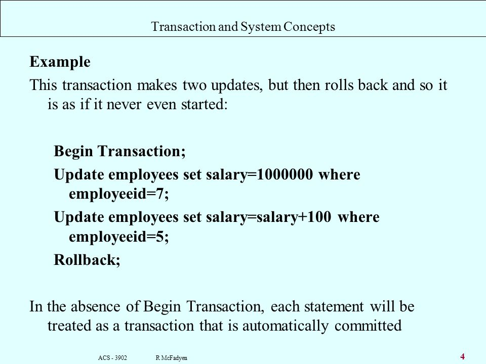 ACS R McFadyen 4 Transaction and System Concepts Example This transaction makes two updates, but then rolls back and so it is as if it never even started: Begin Transaction; Update employees set salary= where employeeid=7; Update employees set salary=salary+100 where employeeid=5; Rollback; In the absence of Begin Transaction, each statement will be treated as a transaction that is automatically committed