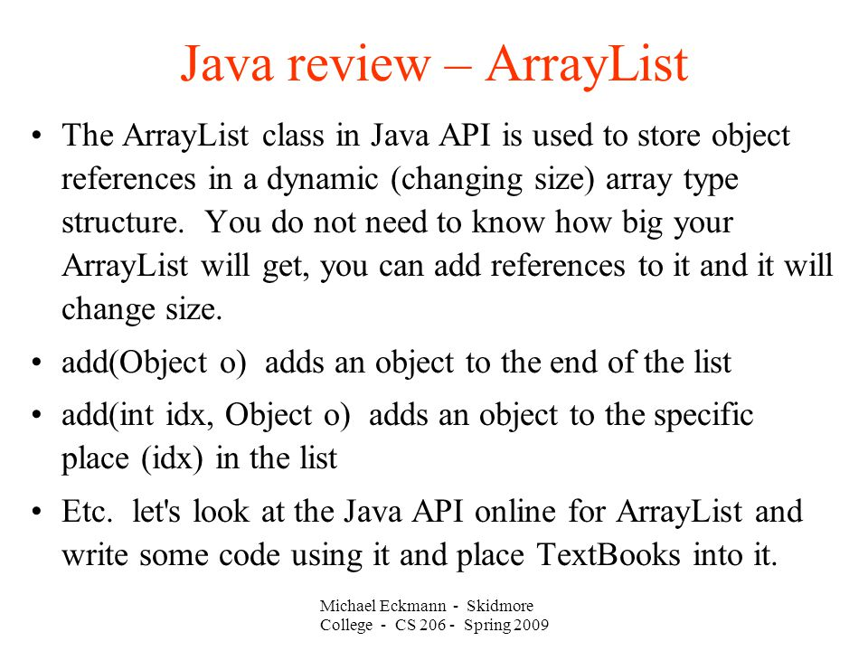 Michael Eckmann - Skidmore College - CS Spring 2009 Java review – ArrayList The ArrayList class in Java API is used to store object references in a dynamic (changing size) array type structure.