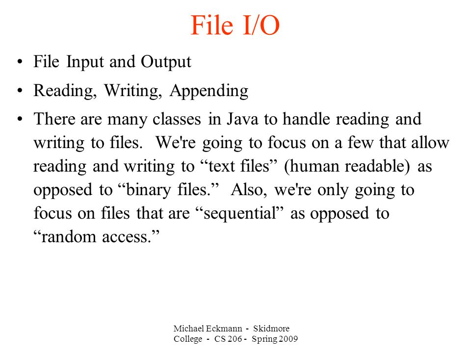 Michael Eckmann - Skidmore College - CS Spring 2009 File I/O File Input and Output Reading, Writing, Appending There are many classes in Java to handle reading and writing to files.