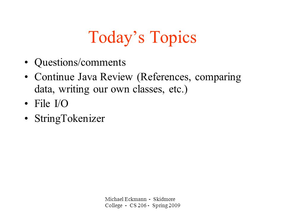 Michael Eckmann - Skidmore College - CS Spring 2009 Today's Topics Questions/comments Continue Java Review (References, comparing data, writing our own classes, etc.)‏ File I/O StringTokenizer