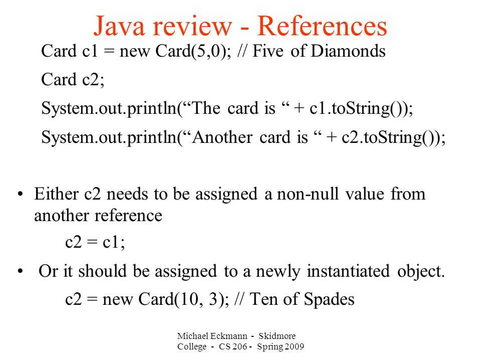 Michael Eckmann - Skidmore College - CS Spring 2009 Java review - References Card c1 = new Card(5,0); // Five of Diamonds Card c2; System.out.println( The card is + c1.toString()); System.out.println( Another card is + c2.toString()); Either c2 needs to be assigned a non-null value from another reference c2 = c1; Or it should be assigned to a newly instantiated object.