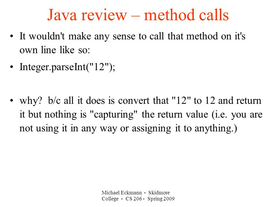 Michael Eckmann - Skidmore College - CS Spring 2009 Java review – method calls It wouldn t make any sense to call that method on it s own line like so: Integer.parseInt( 12 ); why.