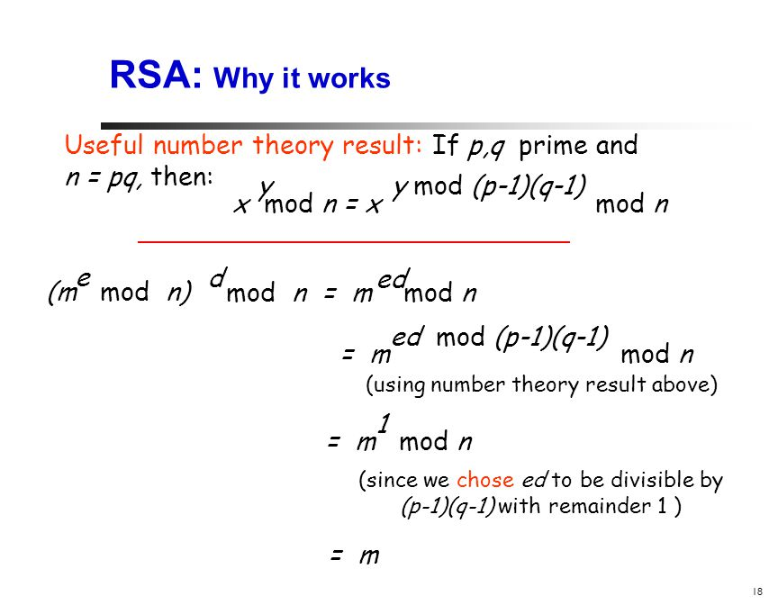 18 RSA: Why it works (m mod n) e mod n = m mod n d ed Useful number theory result: If p,q prime and n = pq, then: x mod n = x mod n yy mod (p-1)(q-1) = m mod n ed mod (p-1)(q-1) = m mod n 1 = m (using number theory result above) (since we chose ed to be divisible by (p-1)(q-1) with remainder 1 )