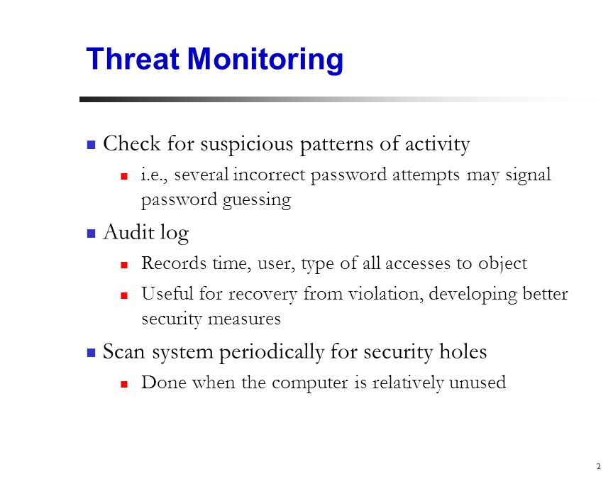 2 Threat Monitoring Check for suspicious patterns of activity i.e., several incorrect password attempts may signal password guessing Audit log Records time, user, type of all accesses to object Useful for recovery from violation, developing better security measures Scan system periodically for security holes Done when the computer is relatively unused